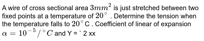"""A wire of cross sectional area `3mm^(2)` is just stretched between two fixed points at a temperature of `20^(@)` . Determine the tension when the temperature falls to `20^(@)`C . Coefficient of linear of expansion `alpha = 10^(-5)//""""^(@)C` and Y = ` 2 xx 10^(11)N//m^(2)`."""
