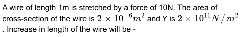A wire of length 1m is stretched by a force of 10N. The area of cross-section of the wire is `2 × 10^(–6) m^(2)` and Y is ` 2 xx 10^(11) N//m^(2)` . Increase in length of the wire will be -