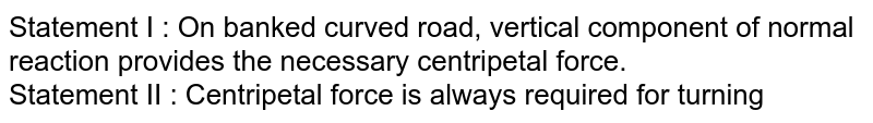 Statement I : On banked curved road, vertical component of normal reaction provides the necessary centripetal force.<br>  Statement II : Centripetal force is always required for turning