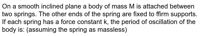 """On a smooth inclined plane a body of mass M is attached between two springs. The other ends of the spring are fixed to ffirm supports. If each spring has a force constant k, the period of oscillation of the body is: (assuming the spring as massless)  <br>  <img src=""""https://d10lpgp6xz60nq.cloudfront.net/physics_images/MOD_PHY_SFGH_CO2_E01_017_Q01.png"""" width=""""80%"""">"""