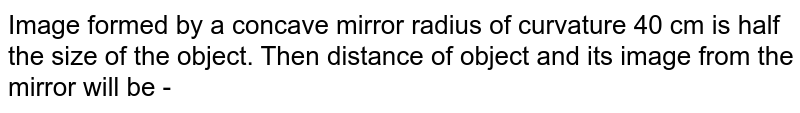 Image formed by a concave mirror radius of curvature 40 cm is half the size of the object. Then distance of object and its image from the mirror will be -