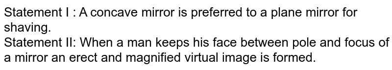 Statement I : A concave mirror is preferred to a plane mirror for shaving. <br> Statement II: When a man keeps his face between pole and focus of a mirror an erect and magnified virtual image is formed.