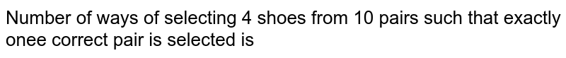 Number of ways of selecting 4 shoes from 10 pairs such that exactly onee correct pair is selected is