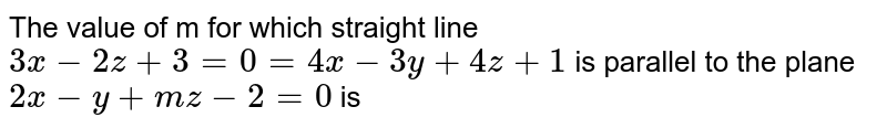The value of m for which straight line `3x-2z+3=0=4x-3y+4z+1` is parallel to the plane `2x-y+mz-2=0` is