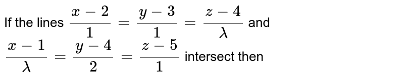 If the lines `(x-2)/(1)=(y-3)/(1)=(z-4)/(lamda)` and `(x-1)/(lamda)=(y-4)/(2)=(z-5)/(1)` intersect then