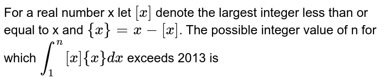 For a real number x let `[x]` denote the largest integer less than or equal to x and `{x}=x-[x]`. The possible integer value of n for which `int_(1)^(n)[x]{x}dx` exceeds 2013 is