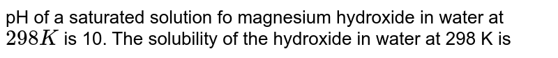 pH of a saturated solution fo magnesium hydroxide in water at `298K` is 10. The solubility of the hydroxide in water at 298 K is