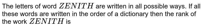 The letters of word `ZENITH` are written in all possible ways. If all these words are written in the order of a dictionary then the rank of the work `ZENITH` is