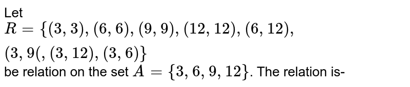 Let `R={(3,3),(6,6),(9,9),(12,12),(6,12),(3,9(,(3,12),(3,6)}` be relation on the set `A={3,6,9,12}`. The relation is-