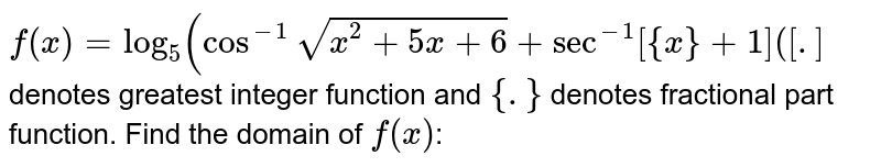 `f(x)=log_(5)(cos^(-1)sqrt(x^(2)+5x+6)+sec^(-1)[{x}+1]([.]` denotes greatest integer function and `{.}` denotes fractional part function. Find the domain of `f(x)`: