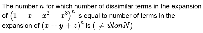 The number `n` for which number of dissimilar terms in the expansion of `(1+x+x^(2)+x^(3))^(n)` is equal to number of terms in the expansion of `(x+y+z)^(n)` is `(nepsilonN)`