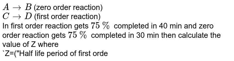"""`AtoB` (zero order reaction) <br> `CtoD` (first order reaction) <br> In first order reaction gets `75%` completed in 40 min and zero order reaction gets `75%` completed in 30 min then calculate the value of Z where <br> `Z=(""""Half life period of first order reaction"""")/(""""Half life period of zero order reaction"""")`"""