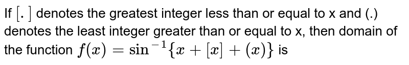 If `[.]` denotes the greatest integer less than or equal to x and (.) denotes the least integer greater than or equal to x, then domain of the function `f(x)=sin^(-1){x+[x]+(x)}` is