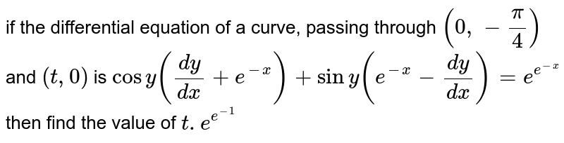 if the differential equation of a curve, passing through `(0,-(pi)/(4))` and `(t,0)` is `cosy((dy)/(dx)+e^(-x))+siny(e^(-x)-(dy)/(dx))=e^(e^(-x))` then find the value of `t.e^(e^(-1))`