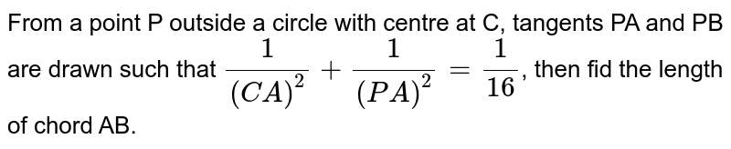 From a point P outside a circle with centre at C, tangents PA and PB are drawn such that `(1)/((CA)^(2))+(1)/((PA)^(2))=(1)/(16)`, then fid the length of chord AB.