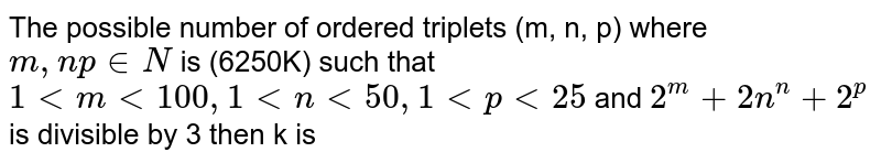 The possible number of ordered triplets (m, n, p) where `m,np in N` is (6250K) such that `1ltmlt100,1ltnlt50,1ltplt25` and `2^(m)+2n^(n)+2^(p)` is divisible by 3 then k is