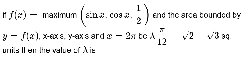 if `f(x)=` maximum `(sinx,cosx,(1)/(2))` and the area bounded by `y=f(x)`, x-axis, y-axis and `x=2pi` be `lamda(pi)/(12)+sqrt(2)+sqrt(3)` sq. units then the value of `lamda` is