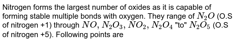 """Nitrogen forms the largest number of oxides as it is capable of forming stable multiple bonds with oxygen. They range of `N_(2)O` (O.S of nitrogen +1) through `NO, N_(2)O_(3),NO_(2),N_(2)O_(4)` """"to"""" `N_(2)O_(5)` (O.S of nitrogen +5). Following points are improtant regarding the study of oxides of nitrogen. <br> (a) All oxides of nitrogen expect `N_(2)O_(5)` are endothermic as a large amount of energy is required to dissociate the stable molecule of oxygen and nitrogen. <br> (b) The small electronegativity difference between oxygen and nitrogen make N-O bond easily breakle to give oxygen and hence oxides of nitrogen are said to be better oxidising agents. <br> (c) Expect `N_(2)O_(5)`, all are gases at ordinary temperature. `N_(2)O_(3)` is stable only at lower temperature (253K). <br> (d) Expect `N_(2)O` and NO which are neutal oxides, all are acidic oxides which dissolve in water forming coresponding oxy acids. <br> (e) They are also good example for illustrating the concept of resonance. <br> The gas which is acidic in nature is :"""