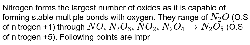 Nitrogen forms the largest number of oxides as it is capable of forming stable multiple bonds with oxygen. They range of `N_(2)O` (O.S of nitrogen +1) through `NO, N_(2)O_(3),NO_(2),N_(2)O_(4) to N_(2)O_(5)` (O.S of nitrogen +5). Following points are improtant regarding the study of oxides of nitrogen. <br> (a) All oxides of nitrogen expect `N_(2)O_(5)` are endothermic as a large amount of energy is required to dissociate the stable molecule of oxygen and nitrogen. <br> (b) The small electronegativity difference between oxygen and nitrogen make N-O bond easily breakle to give oxygen and hence oxides of nitrogen are said to be better oxidising agents. <br> (c) Expect `N_(2)O_(5)`, all are gases at ordinary temperature. `N_(2)O_(3)` is stable only at lower temperature (253K). <br> (d) Expect `N_(2)O` and NO which are neutal oxides, all are acidic oxides which dissolve in water forming coresponding oxy acids. <br> (e) They are also good example for illustrating the concept of resonance. <br> Which of the following statements is corect for the oxides of nitrogen?