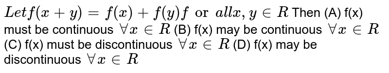 `Let f(x+y)= f(x)+f(y) for all x, y in R` Then (A) f(x) must be continuous `AA x in R` (B) f(x) may be continuous `AA x in R`  (C) f(x) must be discontinuous `AA x in R`  (D) f(x) may be discontinuous `AA x in R`