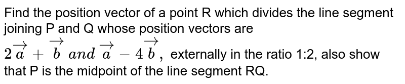 Find the position vector of a point R which divides the line segment   joining P and Q whose position vectors are `2 vec a+ vec b\ a n d\  vec a-4 vec b ,` externally in the ratio 1:2, also show that P is the midpoint of the   line segment RQ.