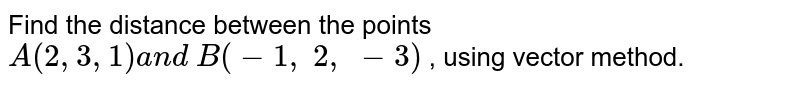 Find the distance between the points `A(2,3,1)a n d\ B(-1,\ 2,\ -3)` , using vector method.