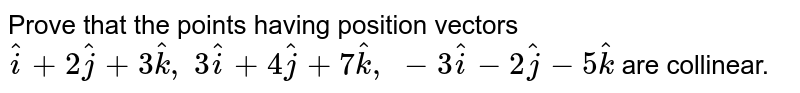 Prove that the points having position vectors ` hat i+2 hat j+3 hat k ,\ 3 hat i+4 hat j+7 hat k ,\ -3 hat i-2 hat j-5 hat k` are collinear.