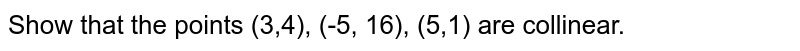 Show that the points (3,4), (-5, 16), (5,1) are collinear.