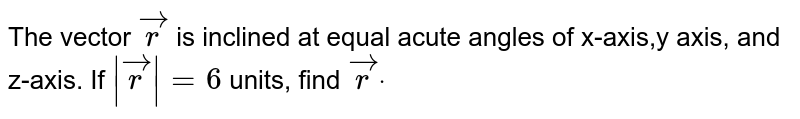 The vector ` vec r` is inclined at equal acute angles of x-axis,y axis, and z-axis. If `| vec r|=6\ ` units, find ` vec rdot`