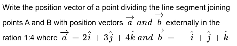 Write the position vector of a point dividing the line segment joining   points A and B with position vectors ` vec a\ a n d\  vec b` externally in the ration 1:4 where ` vec a=2 hat i+3 hat j+4 hat k\ a n d\  vec b=- hat i+ hat j+ hat kdot`