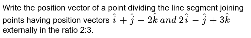 Write the position vector of a point dividing the line segment joining   points having position vectors ` hat i+ hat j-2 hat k\ a n d\ 2 hat i- hat j+3 hat k` externally in the ratio 2:3.