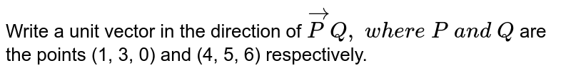 Write a unit vector in the direction of ` vec P Q ,\ w h e r e\ P\ a n d\ Q` are the points (1, 3, 0) and (4, 5, 6) respectively.