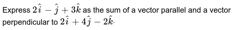 Express   `2 hat i- hat j+3 hat k` as   the sum of a vector parallel and a vector perpendicular to `2 hat i+4 hat j-2 hat kdot`
