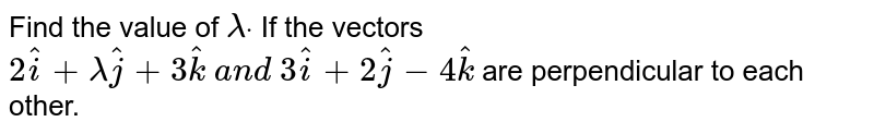 Find the value of `lambdadot` If the vectors `2 hat i+lambda hat j+3 hat k\ a n d\ 3 hat i+2 hat j-4 hat k` are perpendicular to each other.