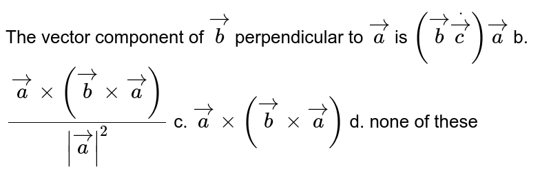 The vector component of ` vec b` perpendicular to ` vec a` is `( vec bdot vec c) vec a` b. `( vec axx( vec bxx vec a))/(| vec a|^2)` c. ` vec axx( vec bxx vec a)` d. none of these