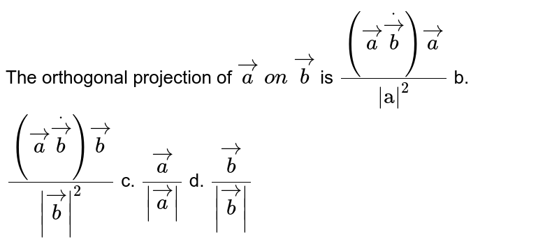 """The orthogonal projection of ` vec a\ on\  vec b` is `(( vec adot vec b) vec a)/(