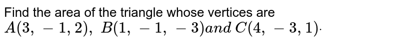 Find the area of the triangle whose vertices are `A(3,-1,2),\ B(1,-1,-3)a n d\ C(4,-3,1)dot`