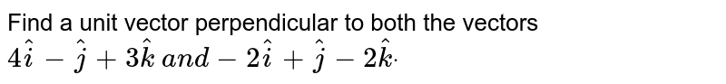 Find a unit vector perpendicular to both the vectors `4 hat i- hat j+3 hat k\ a n d-2 hat i+ hat j-2 hat kdot`
