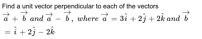 Find a unit vector perpendicular to each of the vectors ` vec a+ vec b a n d  vec a- vec b , w h e r e  vec a=3 hat i+2 hat j+2 hat k a n d  vec b= hat i+2 hat j-2 hat kdot`