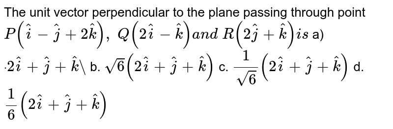 """The unit vector perpendicular to the plane passing through point `P( hat i- hat j+2 hat k), Q(2 hat i- hat k)a n d R(2 hat j+ hat k)i s`  a)`dot""""""""2 hat i+ hat j+ hat k""""""""` b. `sqrt(6)(2 hat i+ hat j+ hat k)`  c. `1/(sqrt(6))(2 hat i+ hat j+ hat k)` d. `1/6(2 hat i+ hat j+ hat k)`"""