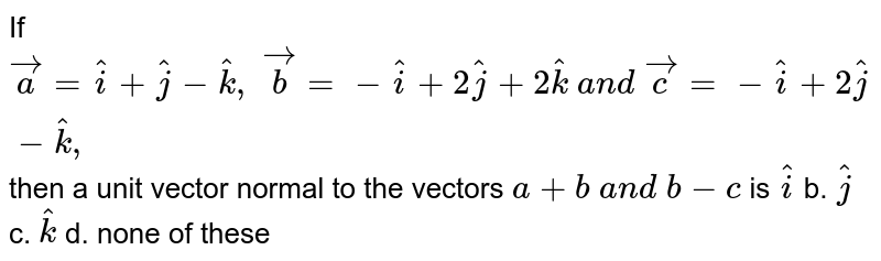 If ` vec a= hat i+ hat j- hat k ,  vec b=- hat i+2 hat j+2 hat k a n d  vec c=- hat i+2 hat j- hat k ,` then a unit vector normal to the vectors `a+b a n d b-c` is ` hat i` b. ` hat j` c. ` hat k` d. none of these