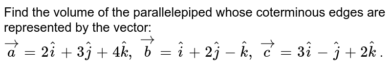 Find the volume of   the parallelepiped whose coterminous edges are represented by the vector: ` vec a=2 hat i+3 hat j+4 hat k ,\  vec b= hat i+2 hat j- hat k ,\  vec c=3 hat i- hat j+2 hat k` .