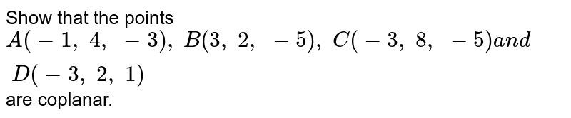 Show that the points `A(-1,\ 4,\ -3),\ B(3,\ 2,\ -5),\ C(-3,\ 8,\ -5)a n d\ D(-3,\ 2,\ 1)` are coplanar.