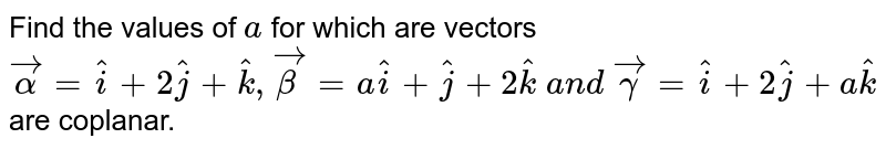 Find the values of `a` for which are vectors   ` vecalpha= hat i+2 hat j+ hat k , vecbeta=a hat i+ hat j+2 hat k\ a n d\  vecgamma= hat i+2 hat j+a hat k` are coplanar.`\ `