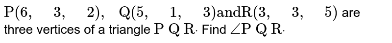"""`""""P""""(6,"""" """"3,"""" """"2),"""" Q""""(5,"""" """"1,"""" """"3)""""andR""""(3,"""" """"3,"""" """"5)` are three   vertices of a triangle `""""P Q R""""dot` Find `/_""""P Q R""""dot`"""