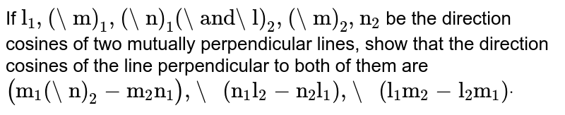 """If `""""l""""_1,("""" m"""")_1,("""" n"""")_1("""" and l"""")_2,("""" m"""")_2,""""n""""_2` be the   direction cosines of two mutually perpendicular lines, show that the   direction cosines of the line perpendicular to both of them are `(""""m""""_1("""" n"""")_2-""""m""""_2""""n""""_1),"""" """"(""""n""""_1""""l""""_2-""""n""""_2""""l""""_1),"""" """"(""""l""""_1""""m""""_2-""""l""""_2""""m""""_1)dot`"""