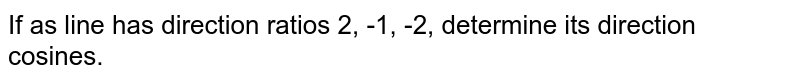 If as line has direction ratios 2, -1, -2,   determine its direction cosines.