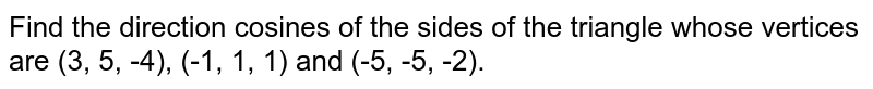 Find the direction cosines of the sides of the   triangle whose vertices are (3, 5, -4), (-1, 1, 1) and (-5, -5, -2).