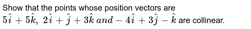 Show that the points whose position vectors are `5 hat i+5 hat k ,\ 2 hat i+ hat j+3 hat k\ a n d-4 hat i+3 hat j- hat k` are collinear.