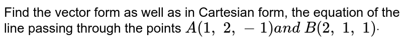 Find the vector form as well as in Cartesian form, the equation of the   line passing through the points `A(1,\ 2,-1)a n d\ B(2,\ 1,\ 1)dot`